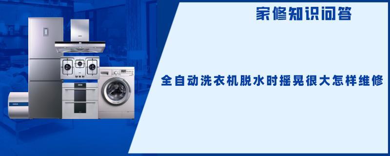 全自动洗衣机脱水时摇晃很大怎样维修
