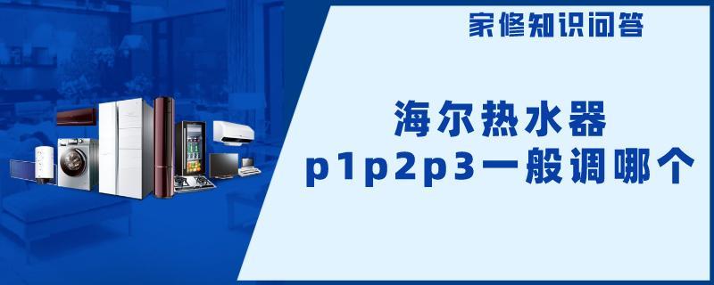 海尔热水器p1p2p3一般调哪个