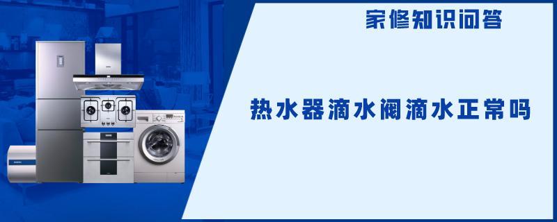热水器滴水阀滴水正常吗