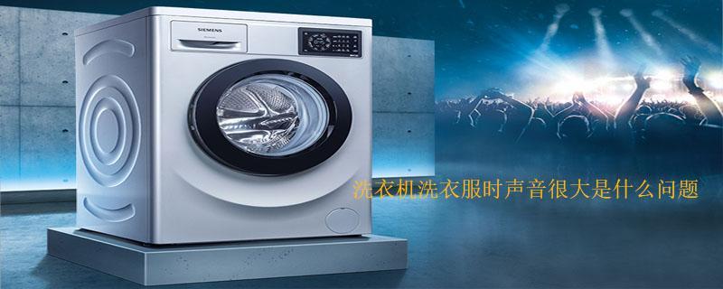 洗衣机洗衣服时声音很大是什么问题