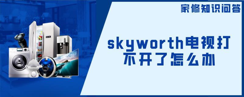 skyworth电视打不开了怎么办